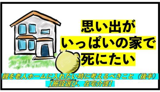 親を老人ホームに入れたい時に考えるべきこと(後半)【施設選び、在宅介護】